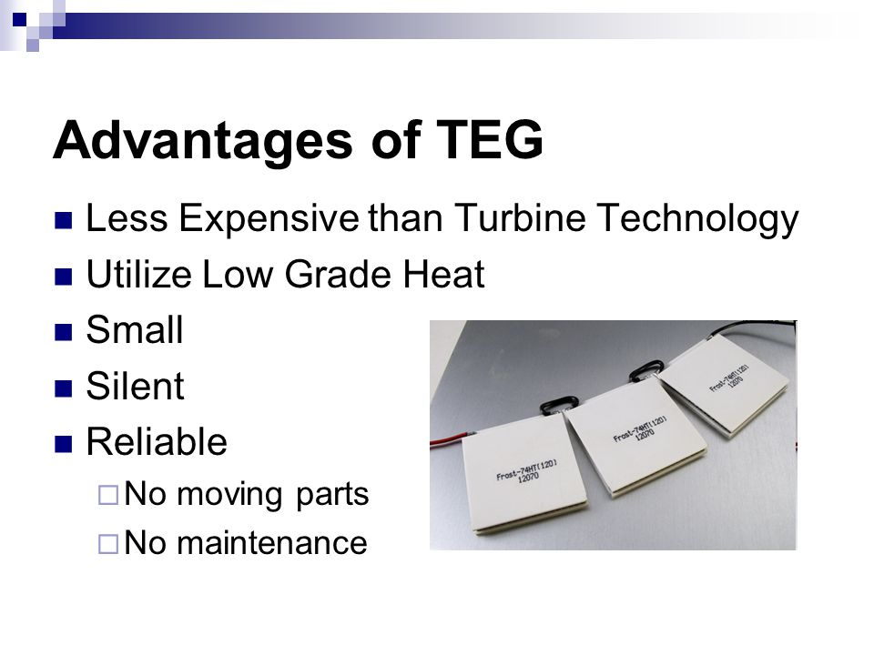 Advantages of TEG Less Expensive than Turbine Technology Utilize Low Grade Heat Small Silent Reliable  No moving parts  No maintenance