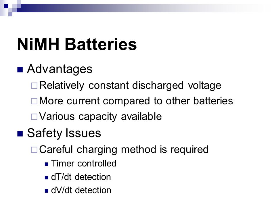 NiMH Batteries Advantages  Relatively constant discharged voltage  More current compared to other batteries  Various capacity available Safety Issues  Careful charging method is required Timer controlled dT/dt detection dV/dt detection