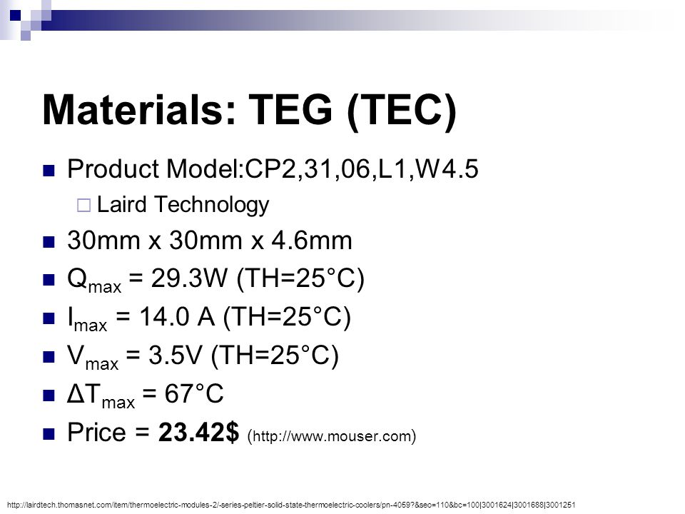 Materials: TEG (TEC) Product Model:CP2,31,06,L1,W4.5  Laird Technology 30mm x 30mm x 4.6mm Q max = 29.3W (TH=25°C) I max = 14.0 A (TH=25°C) V max = 3.5V (TH=25°C) ΔT max = 67°C Price = 23.42$ ( http://www.mouser.com ) http://lairdtech.thomasnet.com/item/thermoelectric-modules-2/-series-peltier-solid-state-thermoelectric-coolers/pn-4059 &seo=110&bc=100|3001624|3001688|3001251