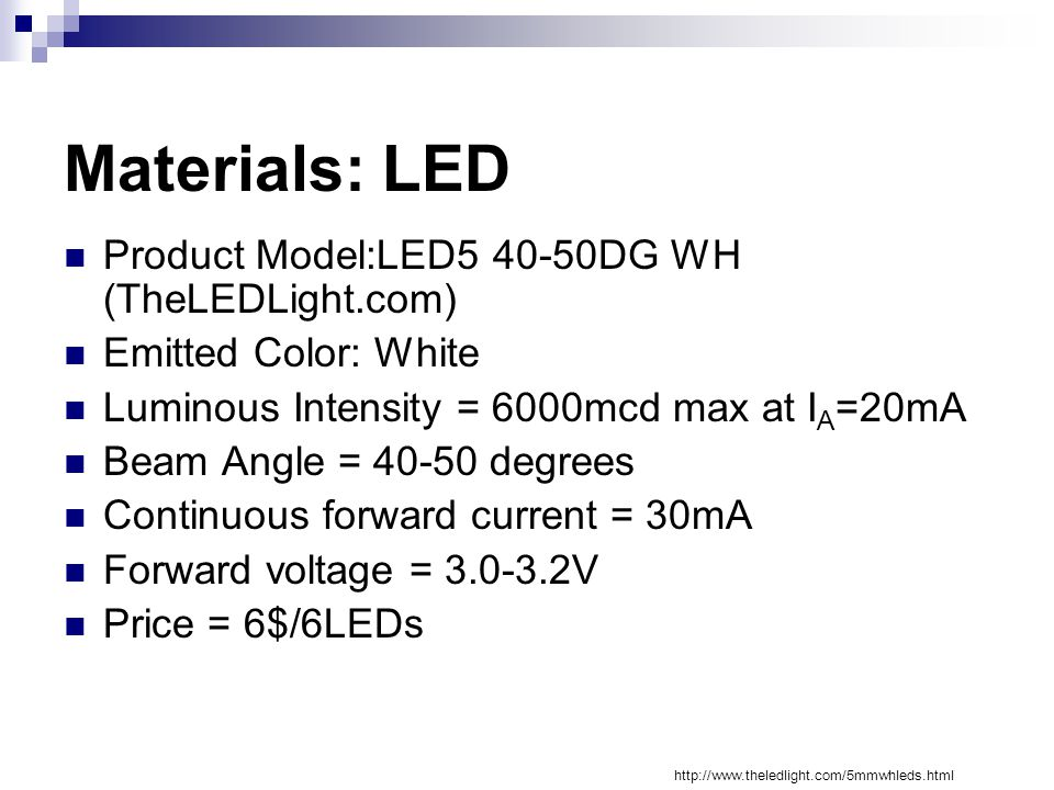 Materials: LED Product Model:LED5 40-50DG WH (TheLEDLight.com) Emitted Color: White Luminous Intensity = 6000mcd max at I A =20mA Beam Angle = 40-50 degrees Continuous forward current = 30mA Forward voltage = 3.0-3.2V Price = 6$/6LEDs http://www.theledlight.com/5mmwhleds.html