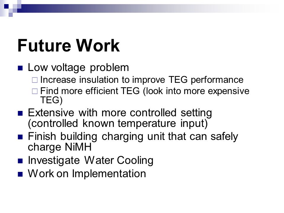 Future Work Low voltage problem  Increase insulation to improve TEG performance  Find more efficient TEG (look into more expensive TEG) Extensive with more controlled setting (controlled known temperature input) Finish building charging unit that can safely charge NiMH Investigate Water Cooling Work on Implementation