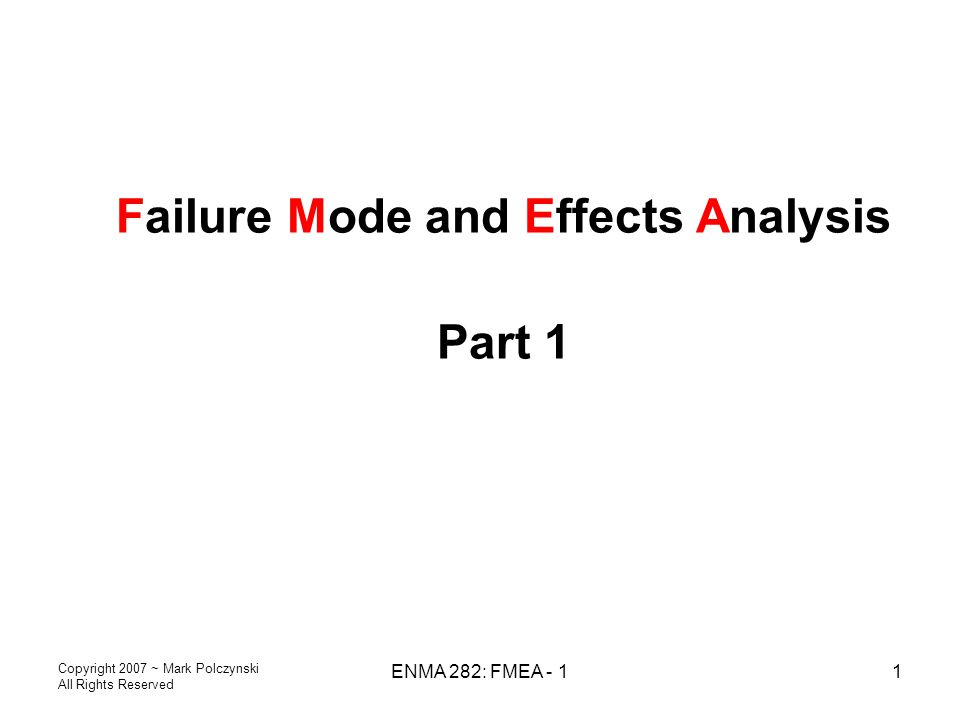 Copyright 2007 ~ Mark Polczynski All Rights Reserved ENMA 282: FMEA - 11 Failure Mode and Effects Analysis Part 1