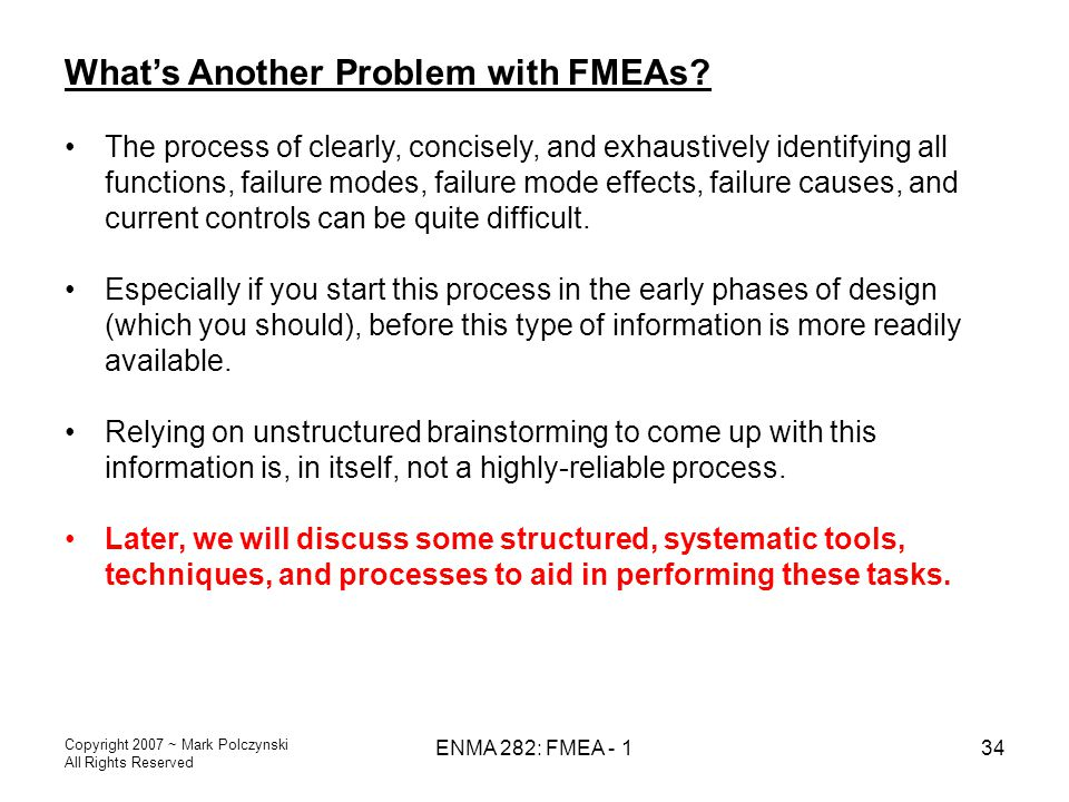 Copyright 2007 ~ Mark Polczynski All Rights Reserved ENMA 282: FMEA - 134 What's Another Problem with FMEAs? The process of clearly, concisely, and ex