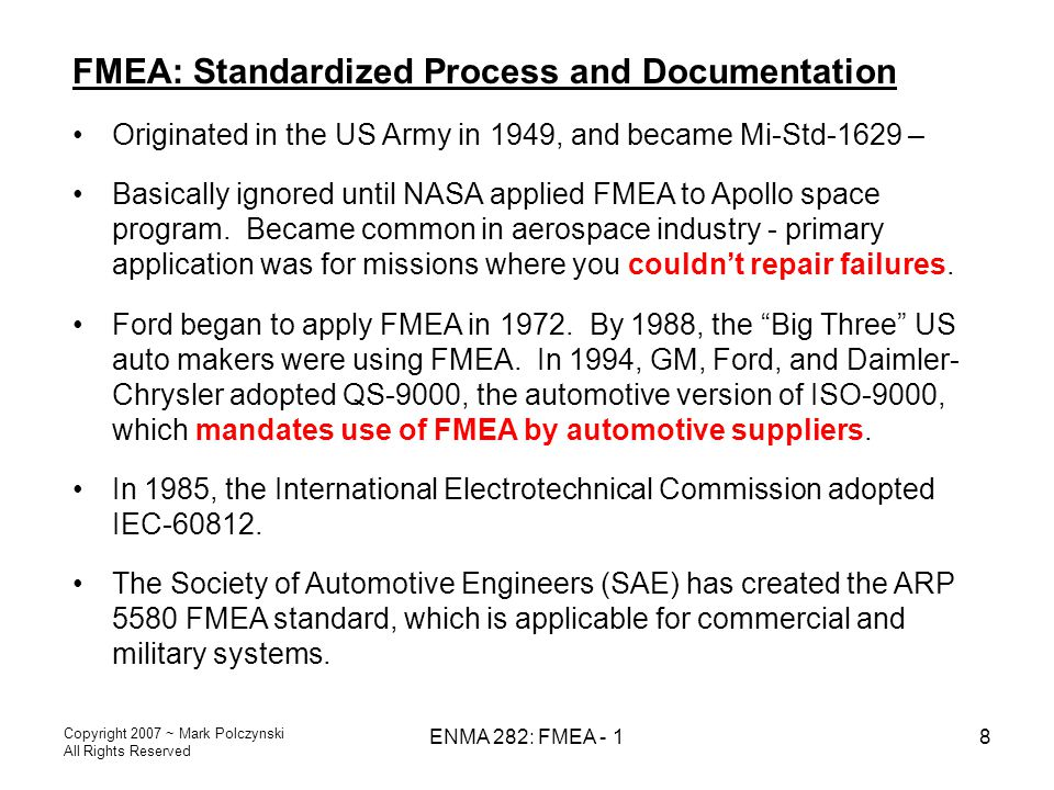 Copyright 2007 ~ Mark Polczynski All Rights Reserved ENMA 282: FMEA - 18 FMEA: Standardized Process and Documentation Originated in the US Army in 194