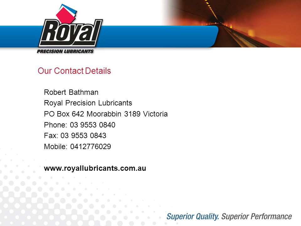 Our Contact Details Robert Bathman Royal Precision Lubricants PO Box 642 Moorabbin 3189 Victoria Phone: 03 9553 0840 Fax: 03 9553 0843 Mobile: 0412776029 www.royallubricants.com.au