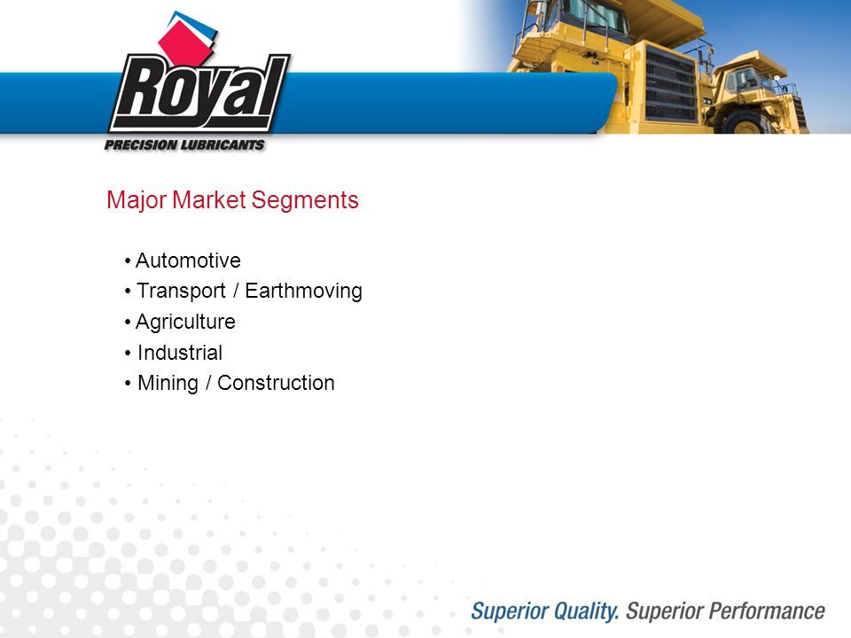 Major Market Segments Automotive Transport / Earthmoving Agriculture Industrial Mining / Construction