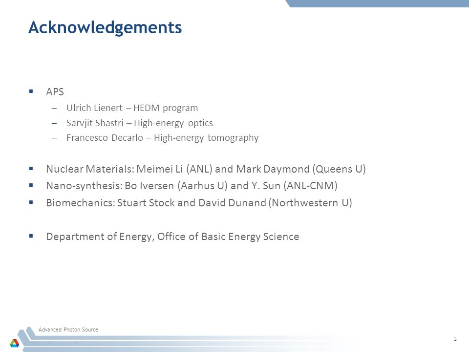 Acknowledgements  APS –Ulrich Lienert – HEDM program –Sarvjit Shastri – High-energy optics –Francesco Decarlo – High-energy tomography  Nuclear Materials: Meimei Li (ANL) and Mark Daymond (Queens U)  Nano-synthesis: Bo Iversen (Aarhus U) and Y.