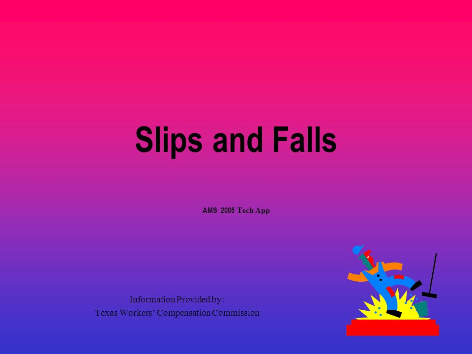 Slips and Falls AMS 2005 Tech App Information Provided by: Texas Workers' Compensation Commission