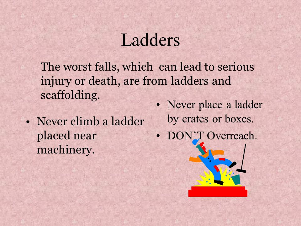 Ladders Never climb a ladder placed near machinery. Never place a ladder by crates or boxes. DON'T Overreach. The worst falls, which can lead to serio