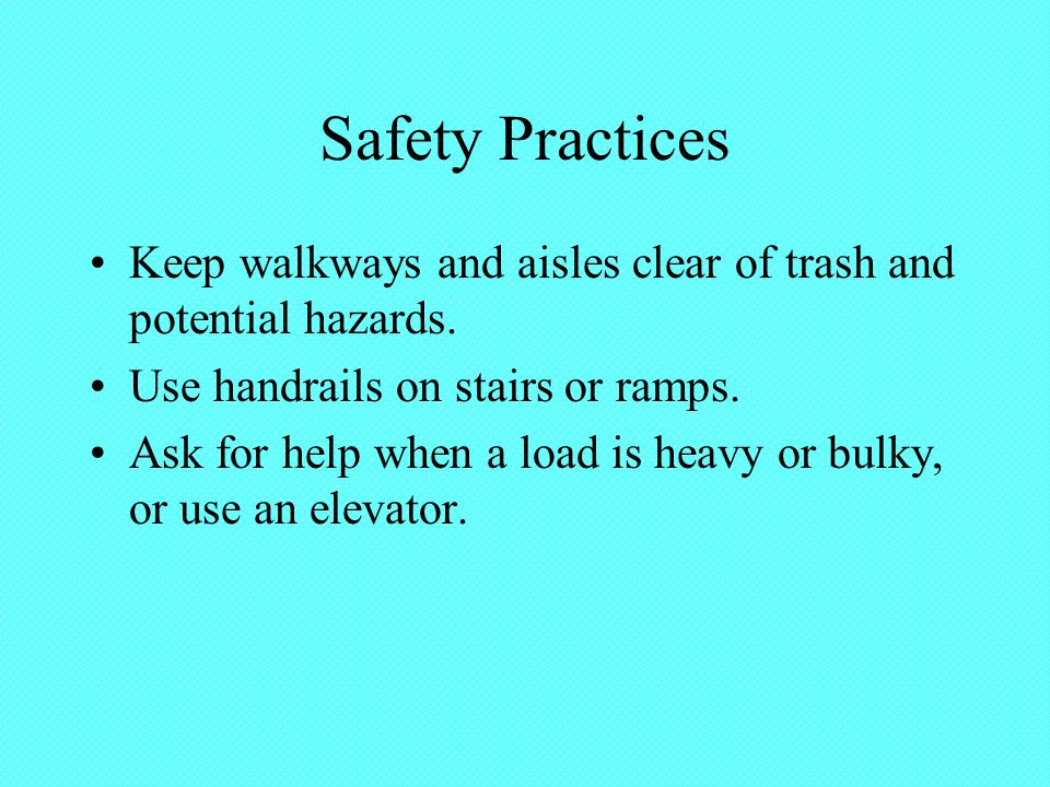 Safety Practices Keep walkways and aisles clear of trash and potential hazards. Use handrails on stairs or ramps. Ask for help when a load is heavy or