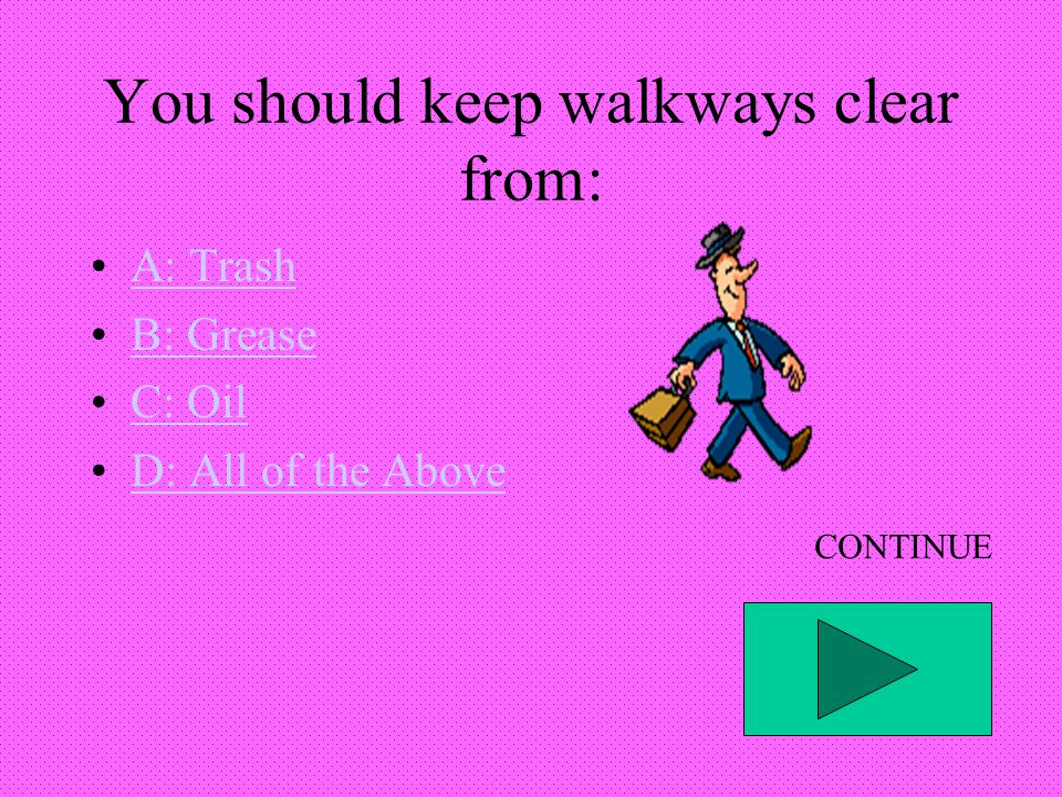 You should keep walkways clear from: A: Trash B: Grease C: Oil D: All of the Above CONTINUE