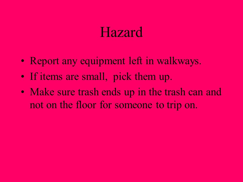 Hazard Report any equipment left in walkways. If items are small, pick them up. Make sure trash ends up in the trash can and not on the floor for some