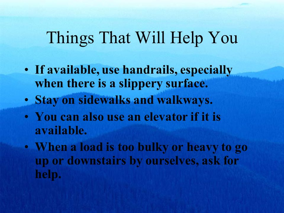 Things That Will Help You If available, use handrails, especially when there is a slippery surface. Stay on sidewalks and walkways. You can also use a