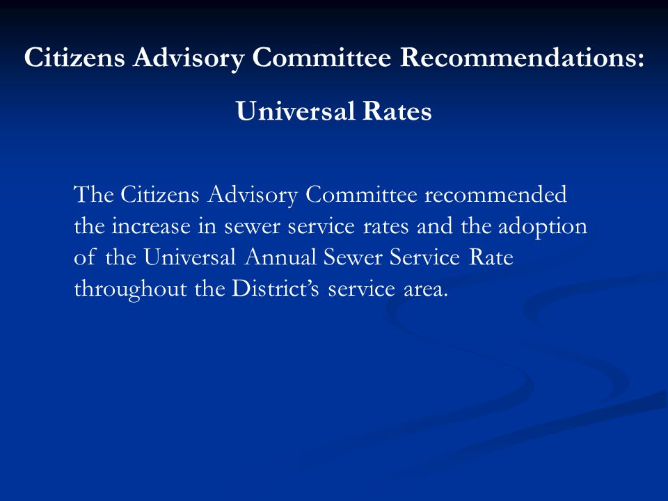 Citizens Advisory Committee Recommendations: Universal Rates The Citizens Advisory Committee recommended the increase in sewer service rates and the adoption of the Universal Annual Sewer Service Rate throughout the District's service area.