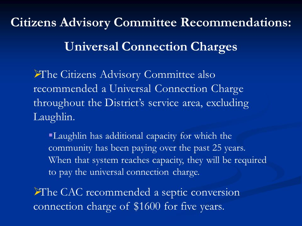 Citizens Advisory Committee Recommendations: Universal Connection Charges  The Citizens Advisory Committee also recommended a Universal Connection Charge throughout the District's service area, excluding Laughlin.