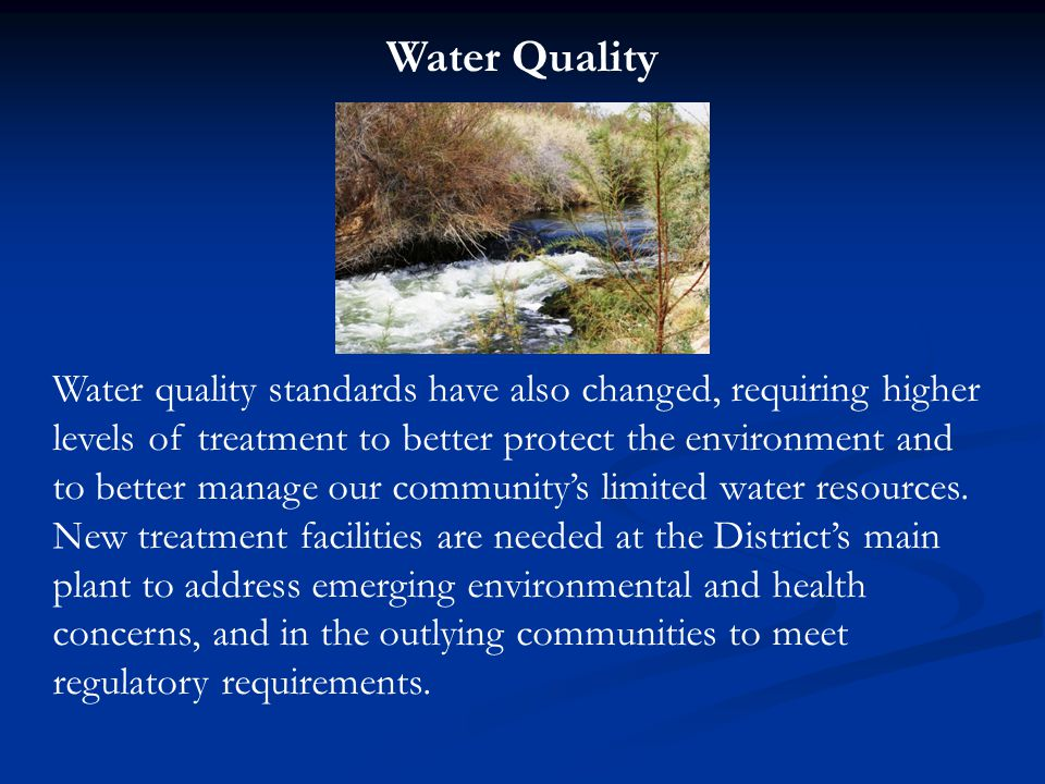 Water Quality Water quality standards have also changed, requiring higher levels of treatment to better protect the environment and to better manage our community's limited water resources.