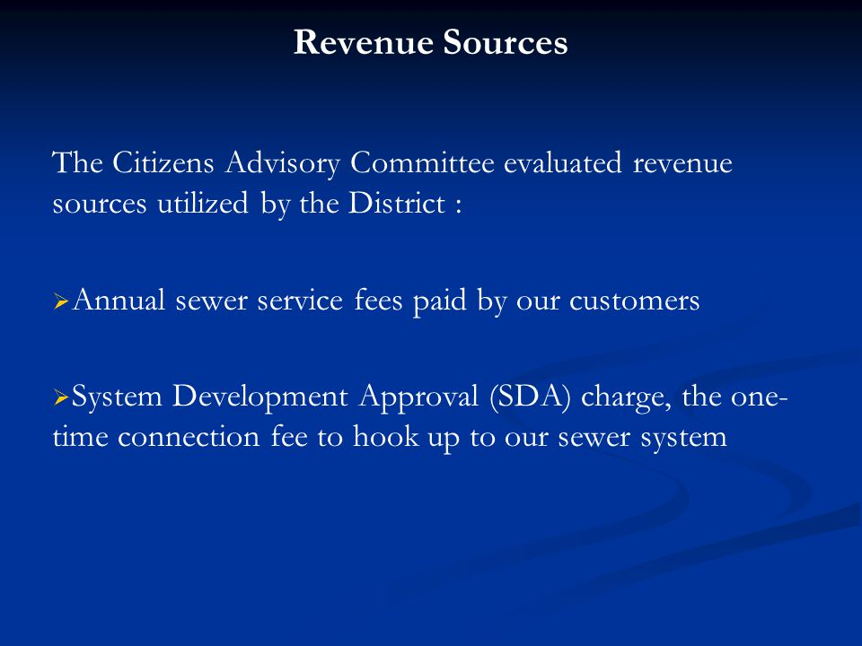 Revenue Sources The Citizens Advisory Committee evaluated revenue sources utilized by the District :   Annual sewer service fees paid by our customers   System Development Approval (SDA) charge, the one- time connection fee to hook up to our sewer system