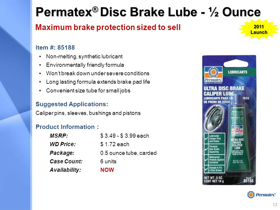 Permatex ® Disc Brake Lube - ½ Ounce Item #: 85188 Non-melting, synthetic lubricant Environmentally friendly formula Won't break down under severe conditions Long lasting formula extends brake pad life Convenient size tube for small jobs Suggested Applications: Caliper pins, sleeves, bushings and pistons Product Information : MSRP: $ 3.49 - $ 3.99 each WD Price:$ 1.72 each Package:0.5 ounce tube, carded Case Count:6 units Availability:NOW Maximum brake protection sized to sell 2011 Launch 13