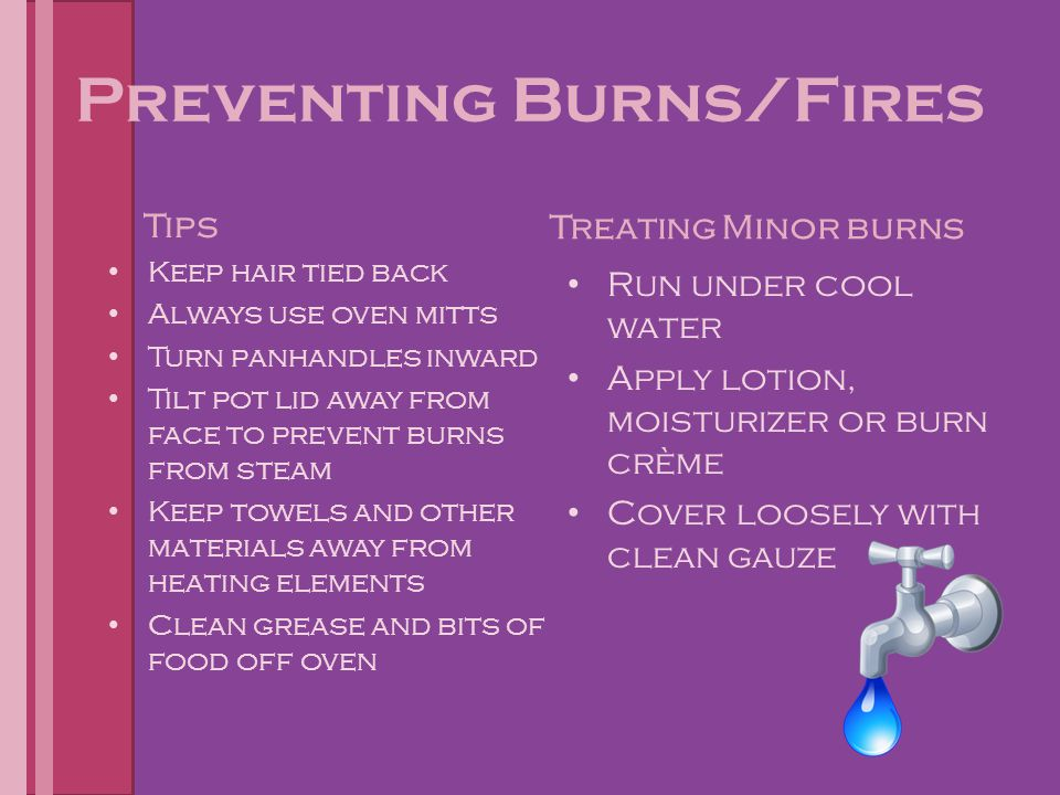Preventing Fires/Burns Extinguish fires with: – Fire Extinguisher by following the PASS steps Pull Pin Aim at Base of Fire Spray fire while using a Sweeping motion – Smother fires with Salt, baking Soda or wet towel – Never put water on a Grease Fire – Don't Panic!!!