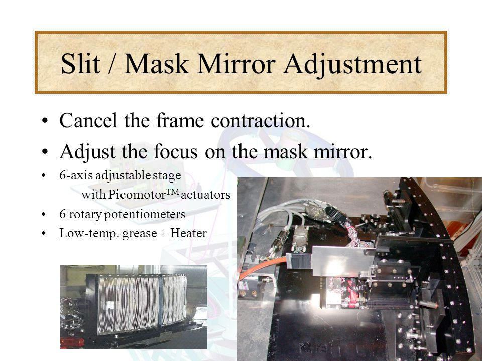 Slit / Mask Mirror Adjustment Cancel the frame contraction. Adjust the focus on the mask mirror. 6-axis adjustable stage with Picomotor TM actuators 6