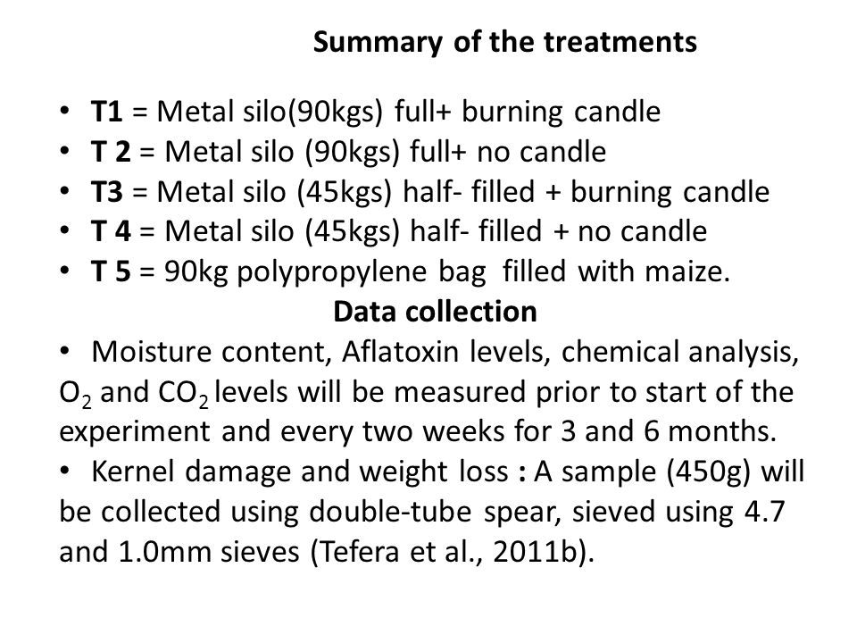 Summary of the treatments T1 = Metal silo(90kgs) full+ burning candle T 2 = Metal silo (90kgs) full+ no candle T3 = Metal silo (45kgs) half- filled + burning candle T 4 = Metal silo (45kgs) half- filled + no candle T 5 = 90kg polypropylene bag filled with maize.