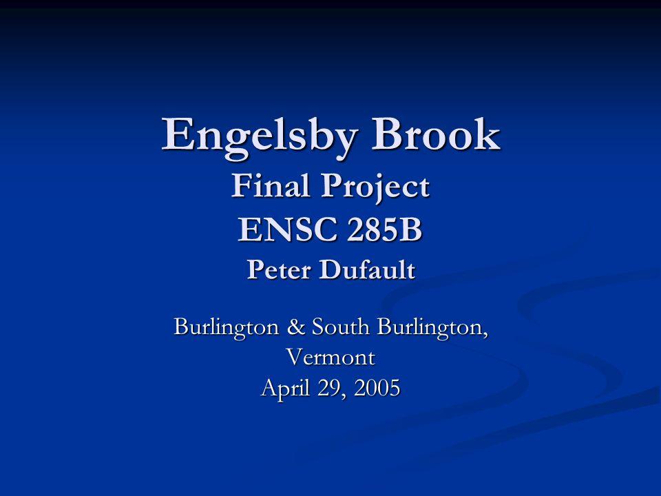 Engelsby Brook Final Project ENSC 285B Peter Dufault Burlington & South Burlington, Vermont April 29, 2005