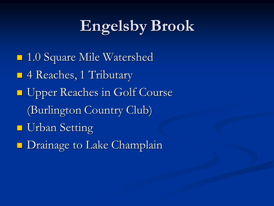 Engelsby Brook 1.0 Square Mile Watershed 1.0 Square Mile Watershed 4 Reaches, 1 Tributary 4 Reaches, 1 Tributary Upper Reaches in Golf Course Upper Reaches in Golf Course (Burlington Country Club) Urban Setting Urban Setting Drainage to Lake Champlain Drainage to Lake Champlain