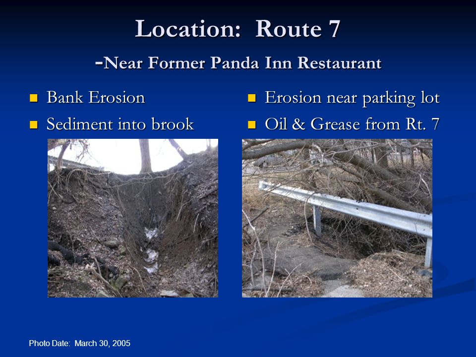 Photo Date: March 30, 2005 Location: Route 7 - Near Former Panda Inn Restaurant Bank Erosion Bank Erosion Sediment into brook Sediment into brook Erosion near parking lot Oil & Grease from Rt.