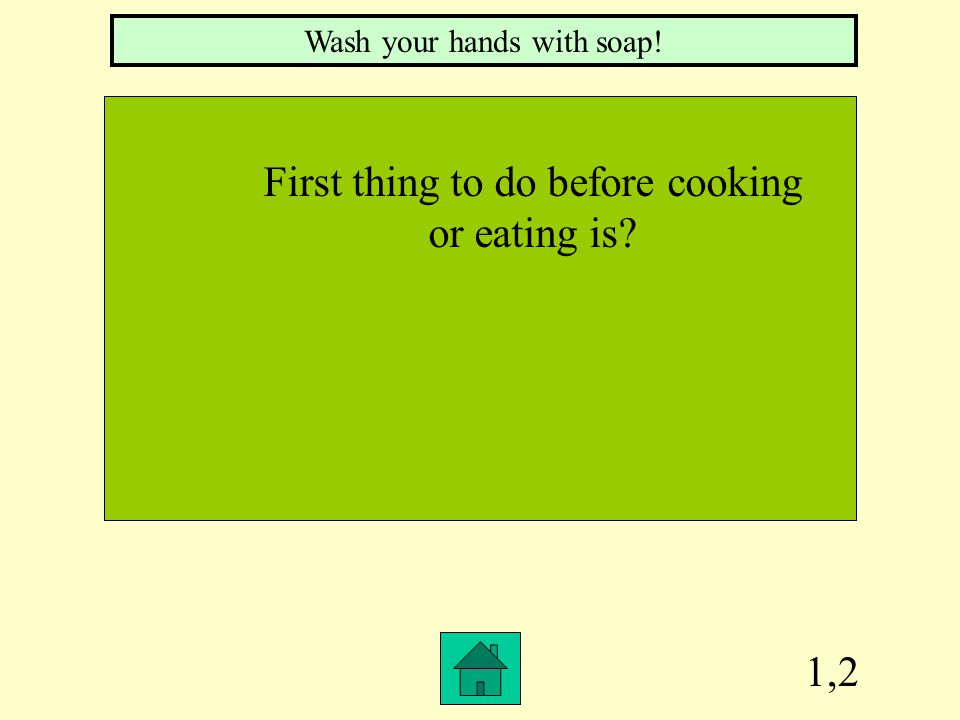 1,2 Wash your hands with soap! First thing to do before cooking or eating is?