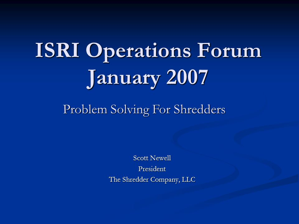 ISRI Operations Forum January 2007 Scott Newell President The Shredder Company, LLC Problem Solving For Shredders