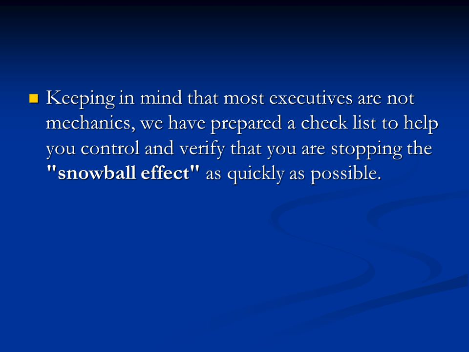 Keeping in mind that most executives are not mechanics, we have prepared a check list to help you control and verify that you are stopping the snowball effect as quickly as possible.