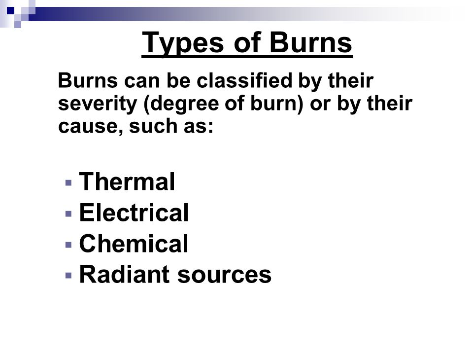 Types of Burns Burns can be classified by their severity (degree of burn) or by their cause, such as:  Thermal  Electrical  Chemical  Radiant sources