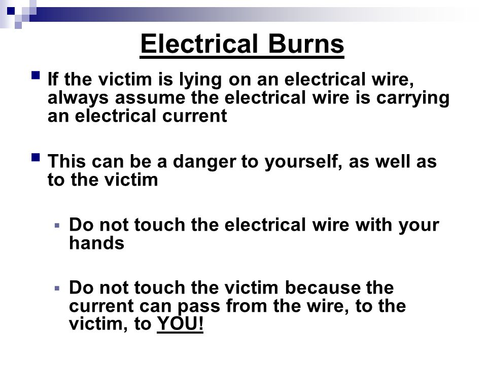 Electrical Burns  If the victim is lying on an electrical wire, always assume the electrical wire is carrying an electrical current  This can be a danger to yourself, as well as to the victim  Do not touch the electrical wire with your hands  Do not touch the victim because the current can pass from the wire, to the victim, to YOU!