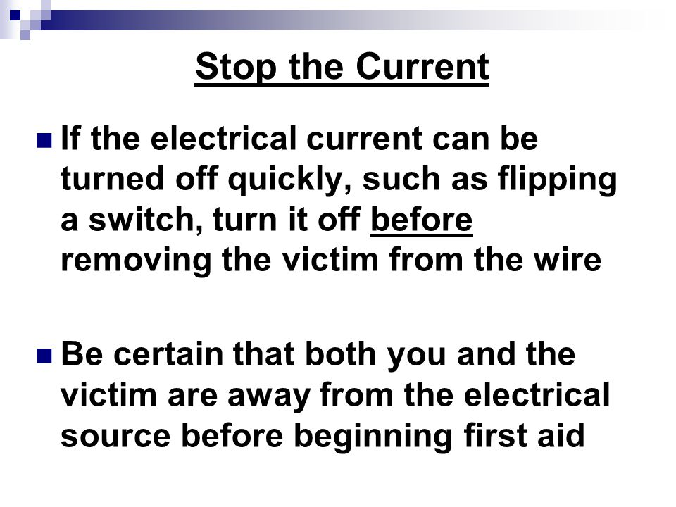 Stop the Current If the electrical current can be turned off quickly, such as flipping a switch, turn it off before removing the victim from the wire Be certain that both you and the victim are away from the electrical source before beginning first aid
