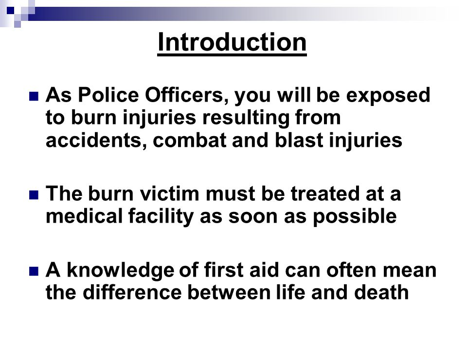 Introduction As Police Officers, you will be exposed to burn injuries resulting from accidents, combat and blast injuries The burn victim must be treated at a medical facility as soon as possible A knowledge of first aid can often mean the difference between life and death