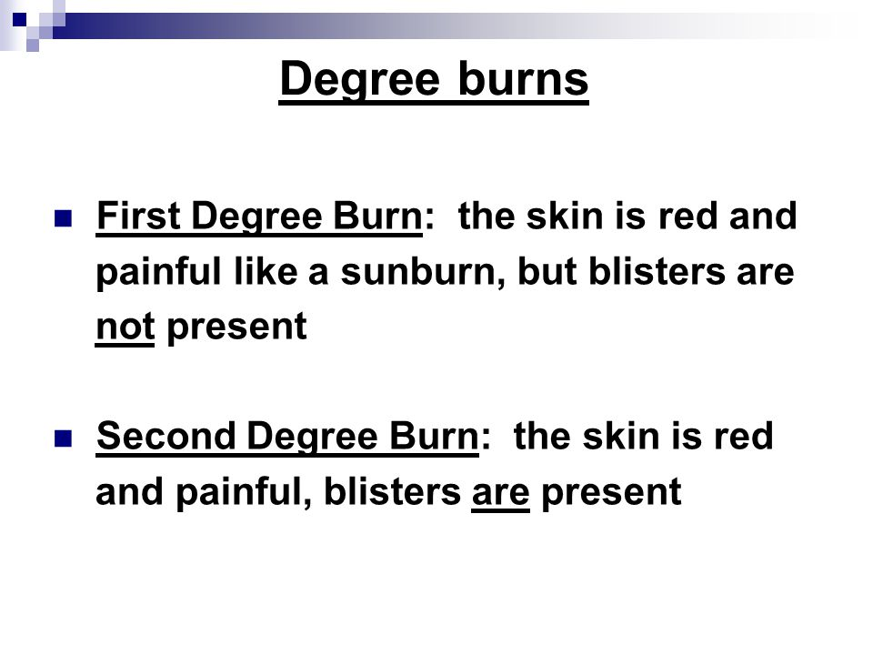 Degree burns First Degree Burn: the skin is red and painful like a sunburn, but blisters are not present Second Degree Burn: the skin is red and painful, blisters are present