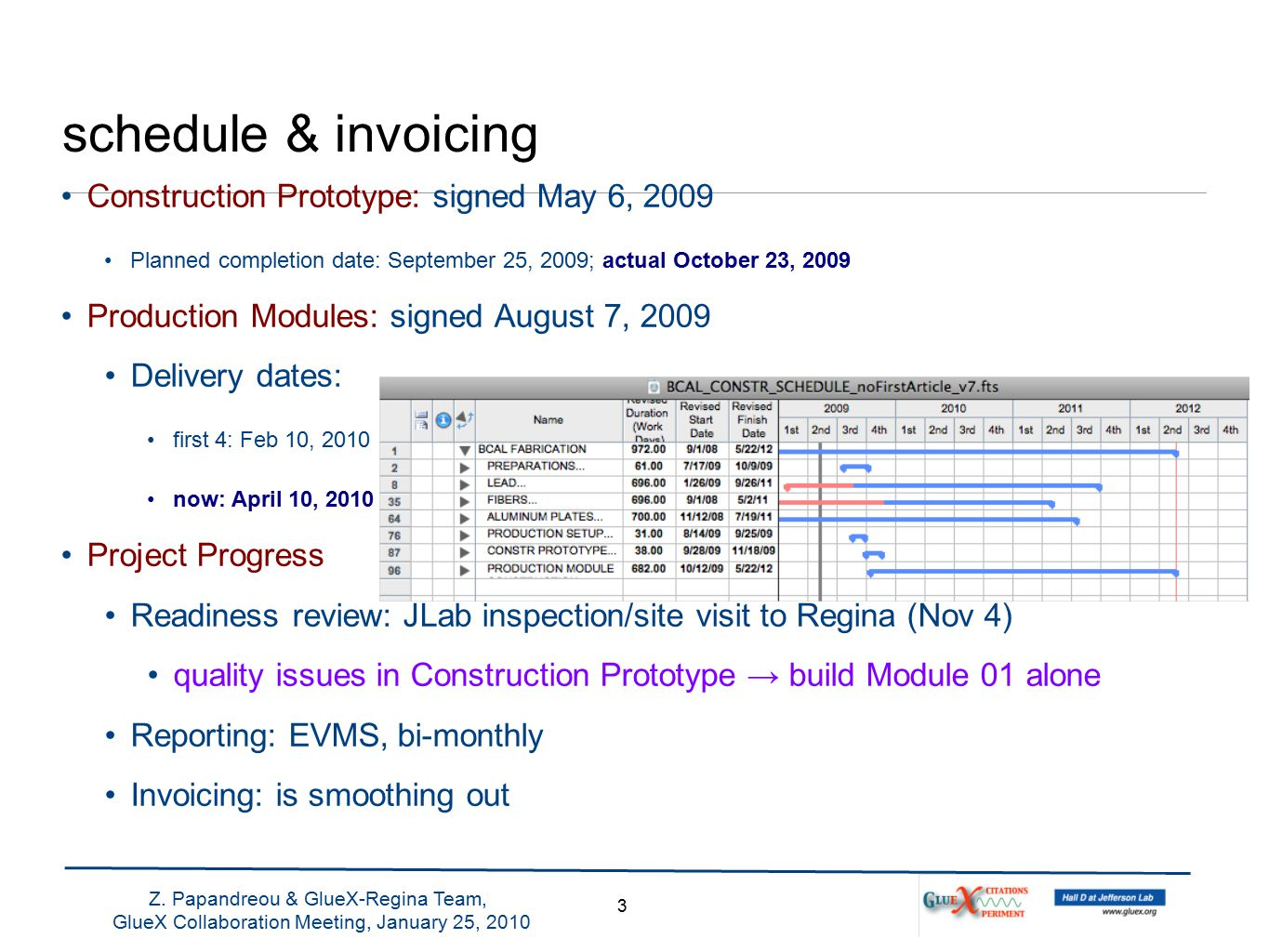 schedule & invoicing Construction Prototype: signed May 6, 2009 Planned completion date: September 25, 2009; actual October 23, 2009 Production Modules: signed August 7, 2009 Delivery dates: first 4: Feb 10, 2010 now: April 10, 2010 Project Progress Readiness review: JLab inspection/site visit to Regina (Nov 4) quality issues in Construction Prototype → build Module 01 alone Reporting: EVMS, bi-monthly Invoicing: is smoothing out 3 Z.