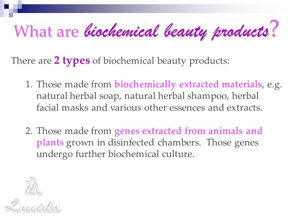 What are biochemical beauty products? There are 2 types of biochemical beauty products: 1.Those made from biochemically extracted materials, e.g. natu