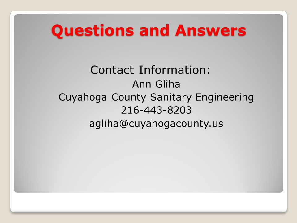 Contact Information: Ann Gliha Cuyahoga County Sanitary Engineering 216-443-8203 agliha@cuyahogacounty.us Questions and Answers