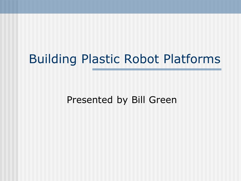 Building Plastic Robot Platforms Presented by Bill Green