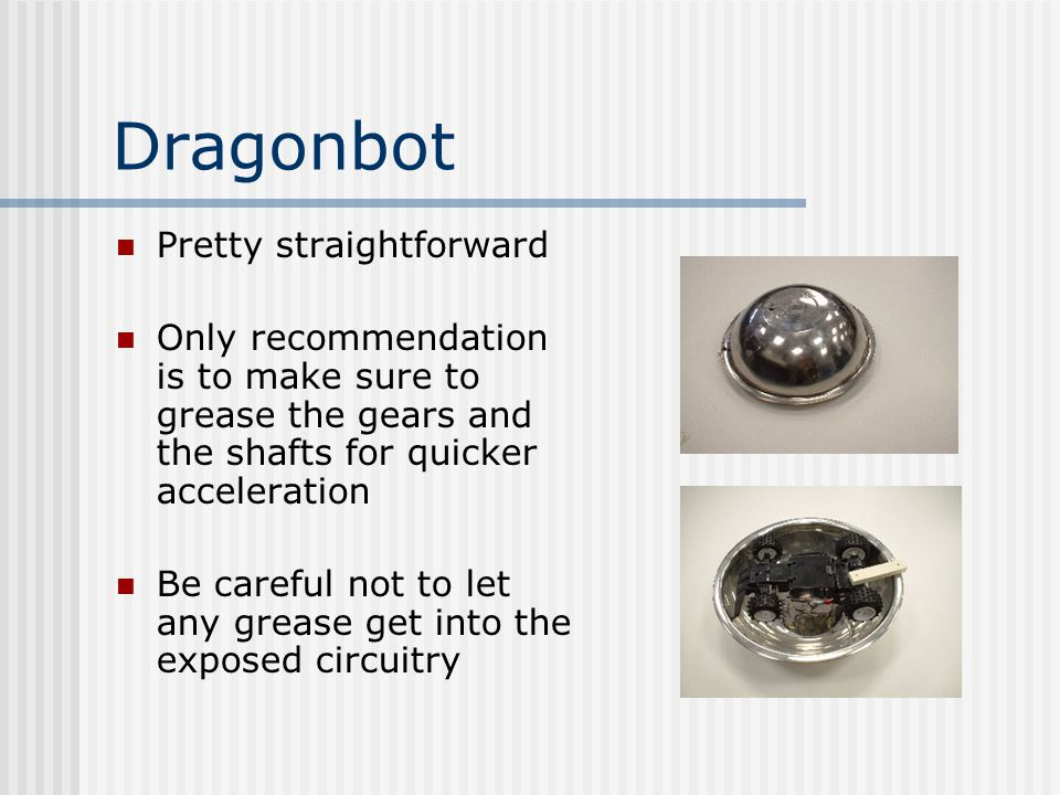 Dragonbot Pretty straightforward Only recommendation is to make sure to grease the gears and the shafts for quicker acceleration Be careful not to let any grease get into the exposed circuitry