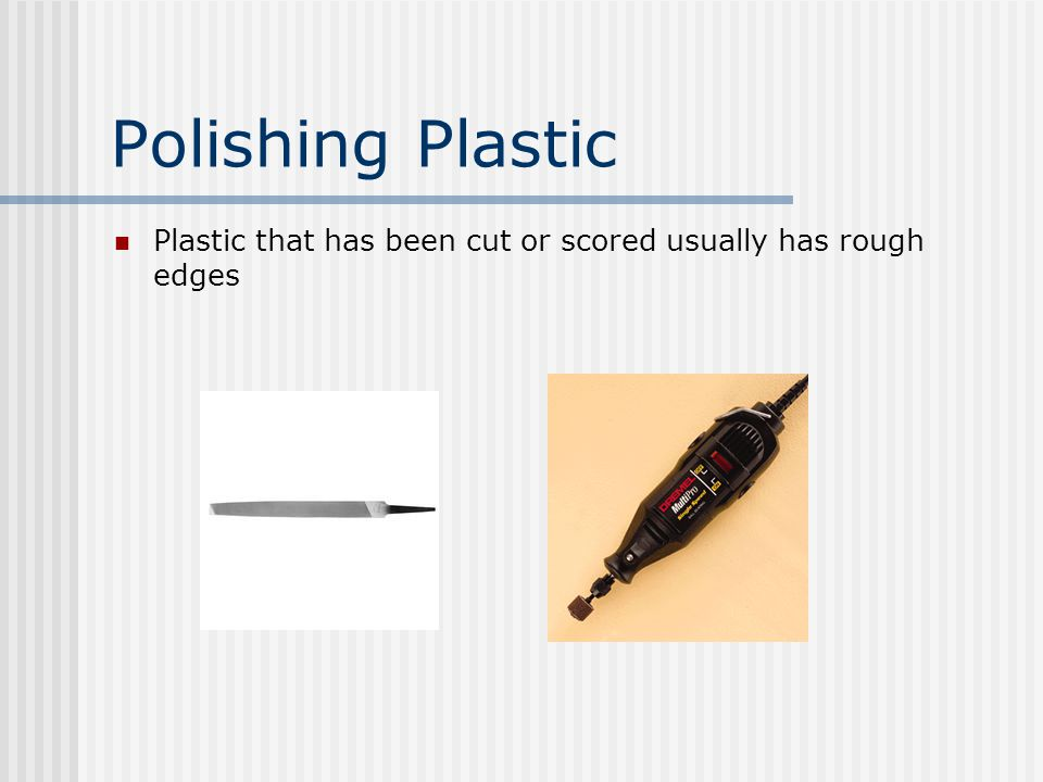 Polishing Plastic Plastic that has been cut or scored usually has rough edges