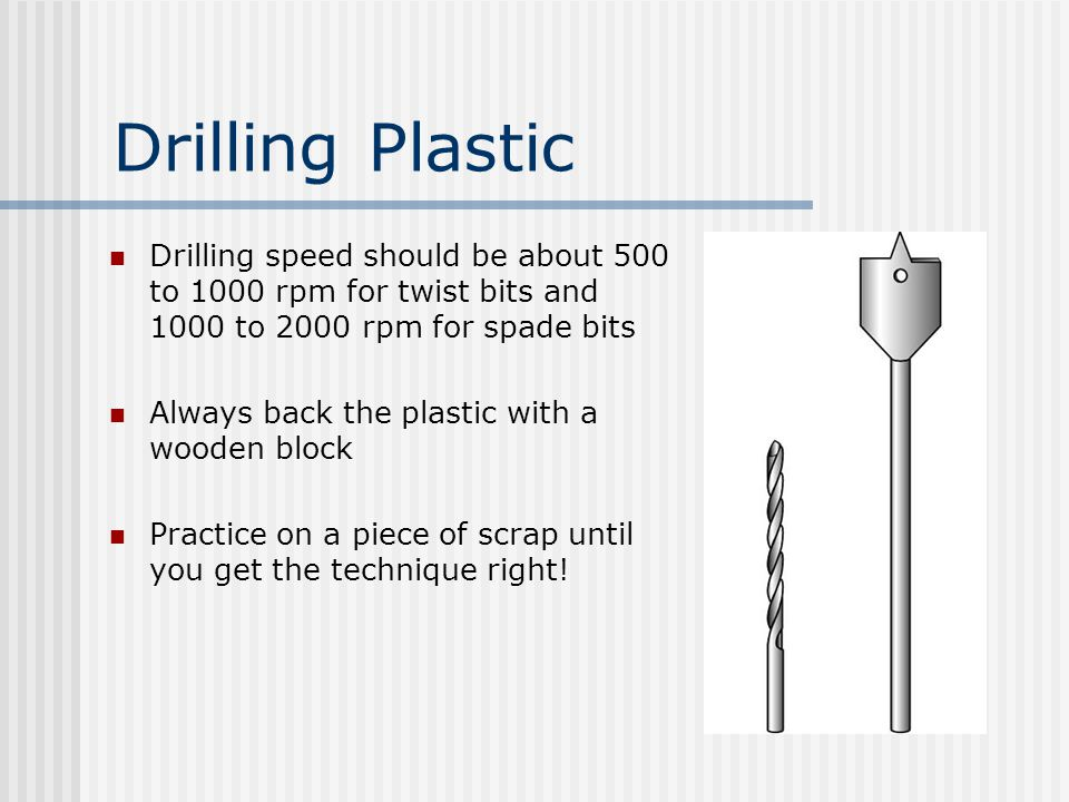 Drilling Plastic Drilling speed should be about 500 to 1000 rpm for twist bits and 1000 to 2000 rpm for spade bits Always back the plastic with a wooden block Practice on a piece of scrap until you get the technique right!