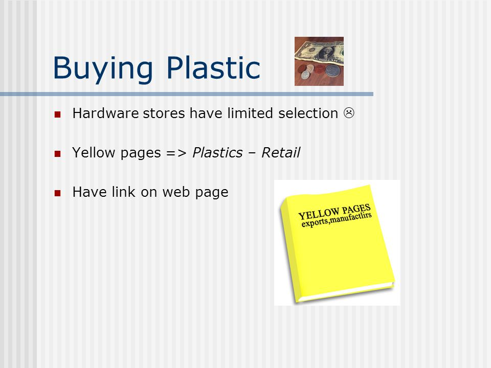 Buying Plastic Hardware stores have limited selection  Yellow pages => Plastics – Retail Have link on web page