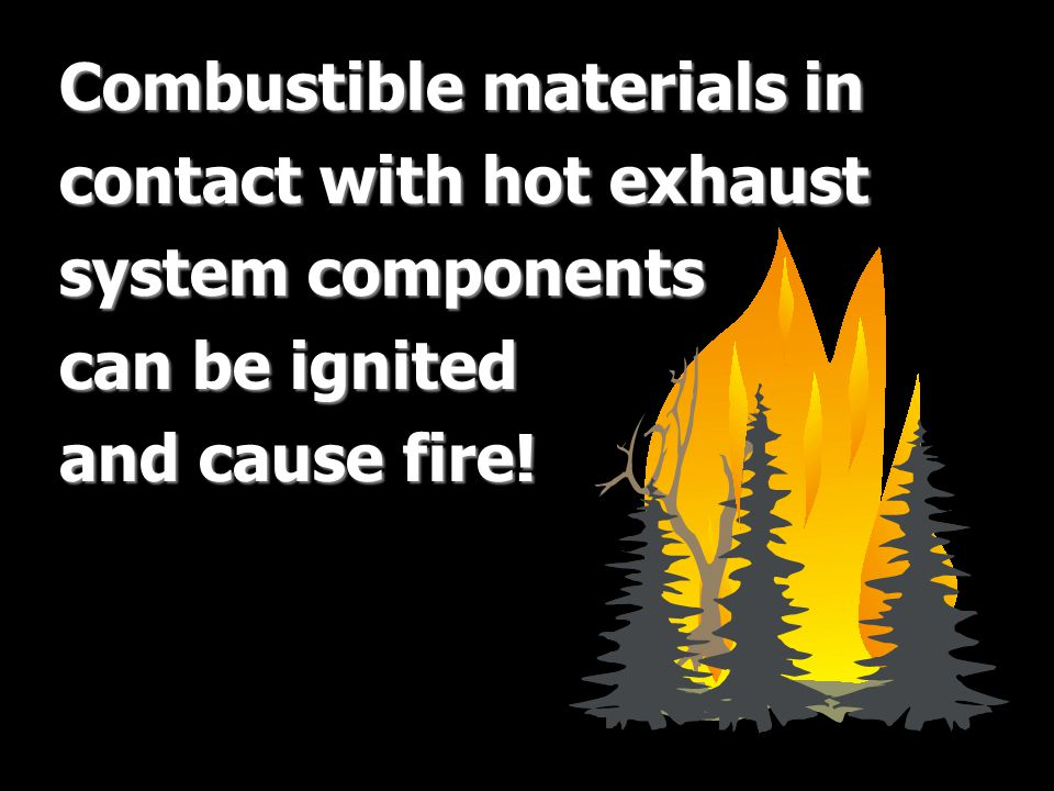Combustible materials in contact with hot exhaust system components can be ignited and cause fire!
