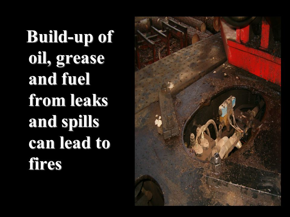 Build-up of oil, grease and fuel from leaks and spills can lead to fires Build-up of oil, grease and fuel from leaks and spills can lead to fires