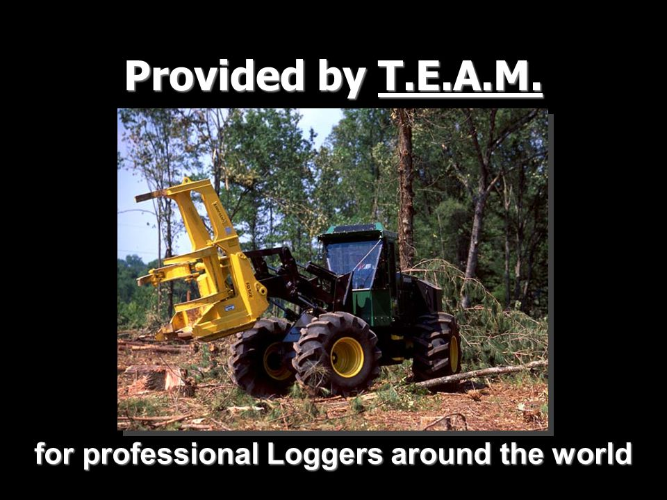 Provided by T.E.A.M. for professional Loggers around the world