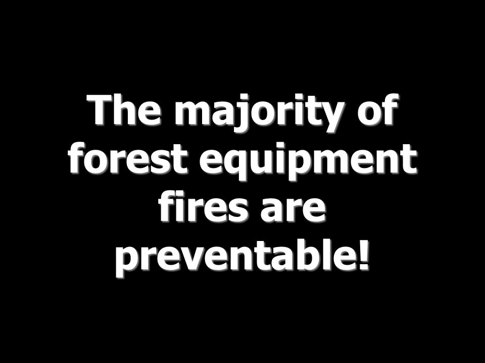 The majority of forest equipment fires are preventable!