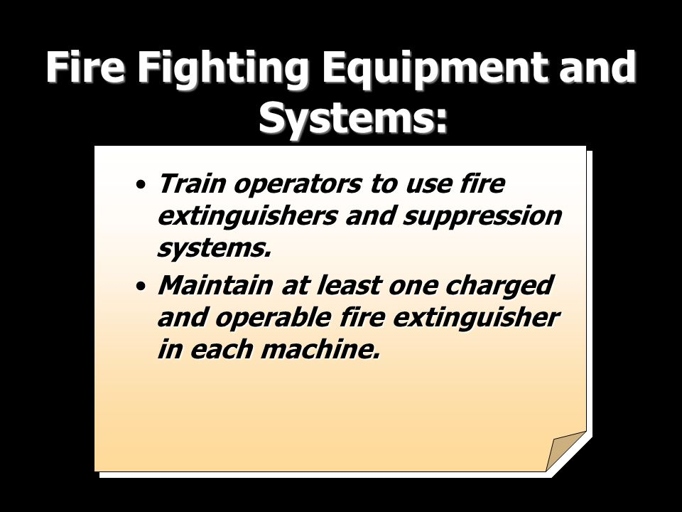 Train operators to use fire extinguishers and suppression systems.Train operators to use fire extinguishers and suppression systems. Maintain at least