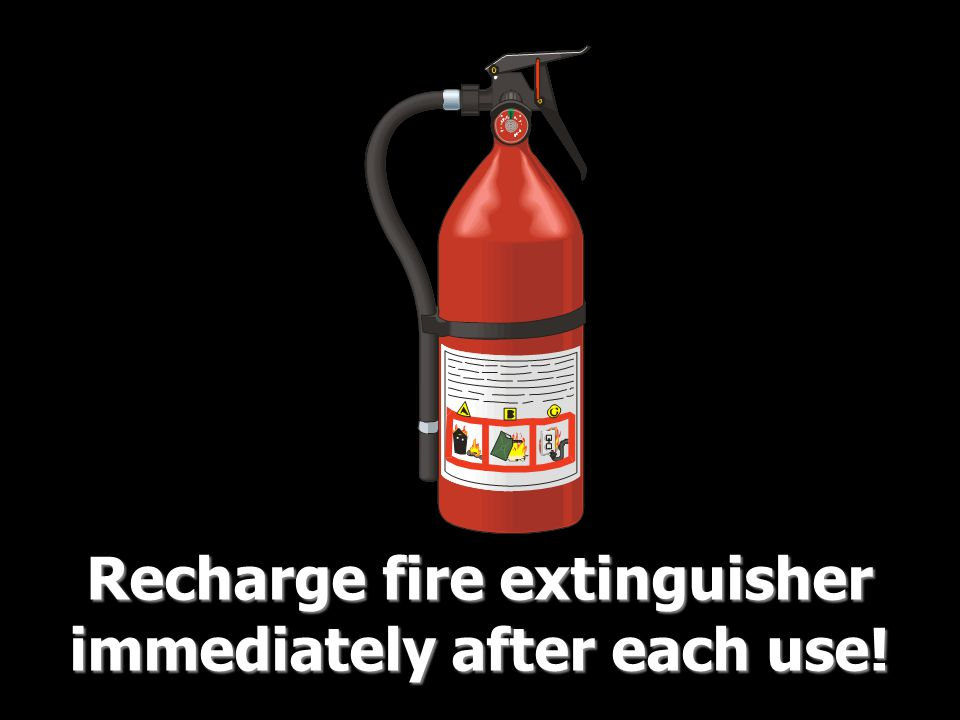 Recharge fire extinguisher immediately after each use!